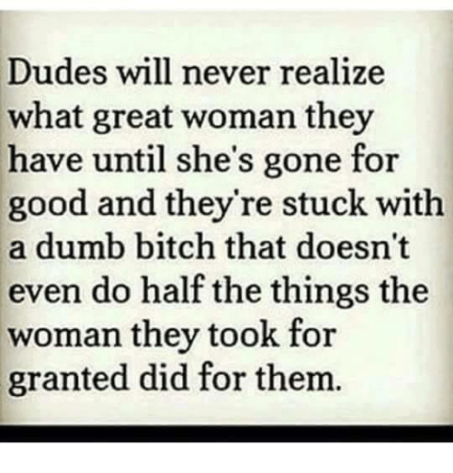 dumb bitches: Dudes will never realize  what great woman they  have until she's gone for  good and they're stuck with  a dumb bitch that doesn't  even do half the things the  woman they took for  granted did for thenm
