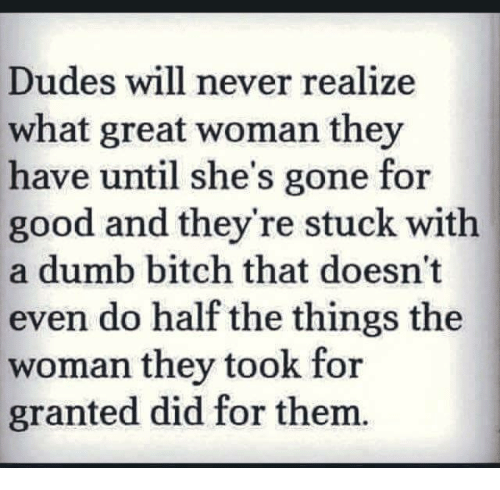 Greatful: Dudes will never realize  what great woman they  have until she's gone for  good and they're stuck with  a dumb bitch that doesn't  even do half the things the  woman they took for  granted did for them.