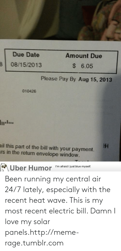 Damn I Love: Due Date  Amount Due  24  $ 6.05  08/15/2013  Please Pay By Aug 15, 2013  010426  ail this part of the bill with your payment.  ars in the return envelope window.  I'm afraid I just blue myself.  Über Humor Been running my central air 24/7 lately, especially with the recent heat wave. This is my most recent electric bill. Damn I love my solar panels.http://meme-rage.tumblr.com