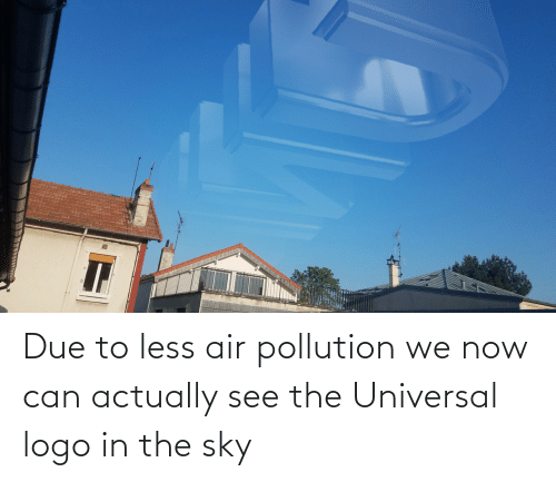 sky: Due to less air pollution we now can actually see the Universal logo in the sky