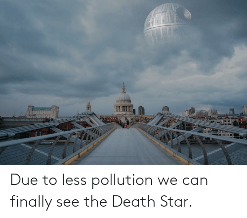 Death: Due to less pollution we can finally see the Death Star.