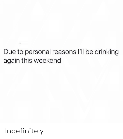 Drinking, Girl Memes, and Personal: Due to personal reasons I'll be drinking  again this weekend Indefinitely