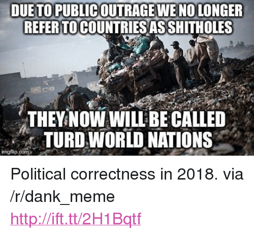 """Political Correctness: DUE TO PUBLICOUTRAGE WENO LONGER  REFER TO COUNTRIES ASSHITHOLES  THEYNOWWILLBE CALLED  TURD WORLD NATIONS  imgflip.com <p>Political correctness in 2018. via /r/dank_meme <a href=""""http://ift.tt/2H1Bqtf"""">http://ift.tt/2H1Bqtf</a></p>"""
