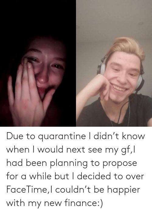 Planning: Due to quarantine I didn't know when I would next see my gf,I had been planning to propose for a while but I decided to over FaceTime,I couldn't be happier with my new finance:)