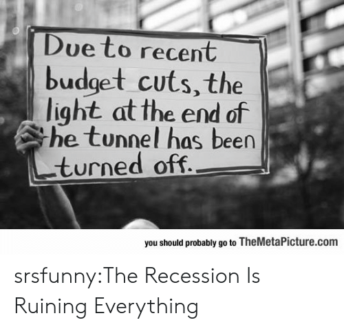 Tumblr, Blog, and Budget: Due to recent  budget cuts, the  light at the end of  he tunnel has been  turned off  you should probably go to TheMetaPicture.com srsfunny:The Recession Is Ruining Everything