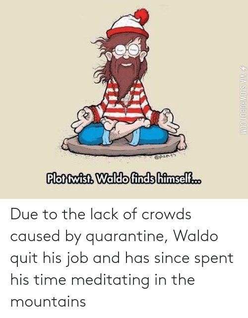 Spent: Due to the lack of crowds caused by quarantine, Waldo quit his job and has since spent his time meditating in the mountains
