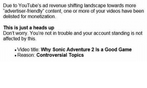 "Videos, Game, and Good: Due to YouTube's ad revenue shifting landscape towards more  ""advertiser-friendly"" content, one or more of your videos have been  delisted for monetization.  This is just a heads up  Don't worry. You're not in trouble and your account standing is not  affected by this.  Video title: Why Sonic Adventure 2 Is a Good Game  Reason: Controversial Topics"