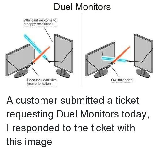 Happy, Image, and Today: Duel Monitors  Why cant we come to  a happy resolution?  Ow, that hertz  Because I don't like  your orientation A customer submitted a ticket requesting Duel Monitors today, I responded to the ticket with this image