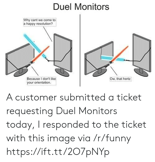 Funny, Happy, and Image: Duel Monitors  Why cant we come to  a happy resolution?  Ow, that hertz  Because I don't like  your orientation A customer submitted a ticket requesting Duel Monitors today, I responded to the ticket with this image via /r/funny https://ift.tt/2O7pNYp