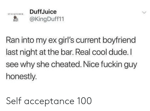 cheated: DuffJuice  STACKTOREN  @KingDuff11  Ran into my ex girl's current boyfriend  last night at the bar. Real cool dude. I  see why she cheated. Nice fuckin guy  honestly. Self acceptance 100