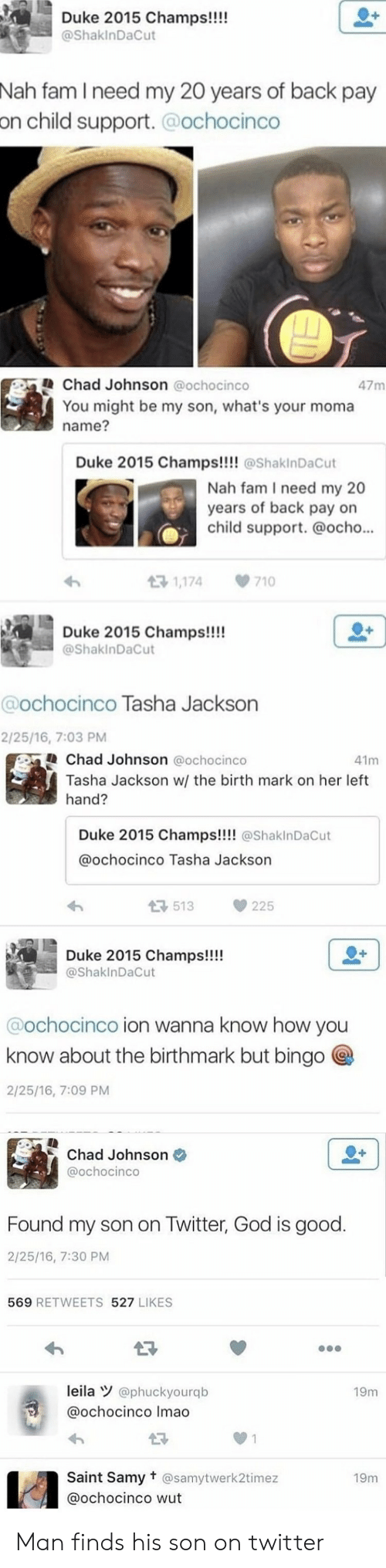 Ocho: Duke 2015 Champs!!!!  @ShakInDaCut  Nah fam I need my 20 years of back pay  on  child support.@ochocinco   Chad Johnson @ochocinco  47m  You might be my son, what's your moma  name?  Duke 2015 Champs!!!@ShakinDaCut  Nah fam I need my 20  years of back pay on  child support. @ocho..  1,174  710  Duke 2015 Champs!!!  @ShakinDaCut  @ochocinco Tasha Jackson  2/25/16, 7:03 PM   Chad Johnson @ochocinco  41m  Tasha Jackson w/ the birth mark on her left  hand?  Duke 2015 Champs!!!! @ShaklnDaCut  @ochocinco Tasha Jackson  3513225  Duke 2015 Champs!!!  @ShaklnDaCut  @ochocinco ion wanna know how you  know about the birthmark but bingo  2/25/16, 7:09 PM   Chad Johnson  @ochocinco  Found my son on Twitter, God is good.  2/25/16, 7:30 PM  569 RETWEETS 527 LIKES  leila @phuckyourqb  @ochocinco Imao  19m  27  0 1  Saint Samy t @samytwerk2timez  @ochocinco wut  19m   Man finds his son on twitter