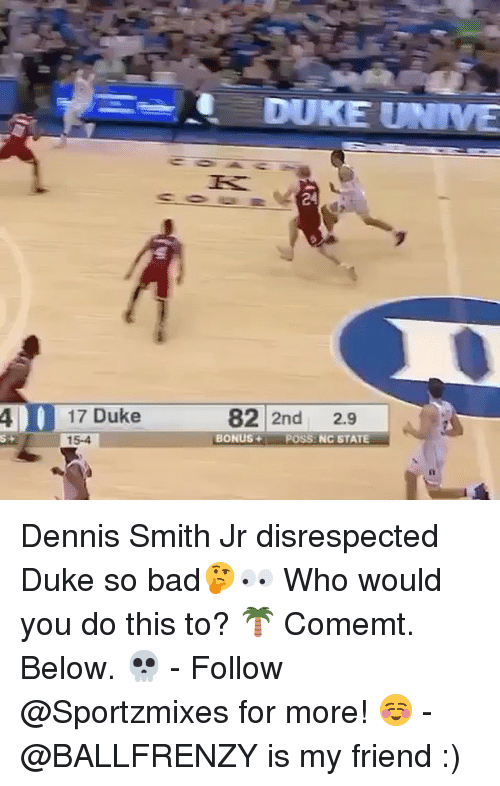 Dennis Smith Jr: DUKE UNIVE  24  17 Duke  15-4  82 2nd 2.9  4 |  s-  BONUS+ POSS NC STATE Dennis Smith Jr disrespected Duke so bad🤔👀 Who would you do this to? 🌴 Comemt. Below. 💀 - Follow @Sportzmixes for more! ☺️ - @BALLFRENZY is my friend :)