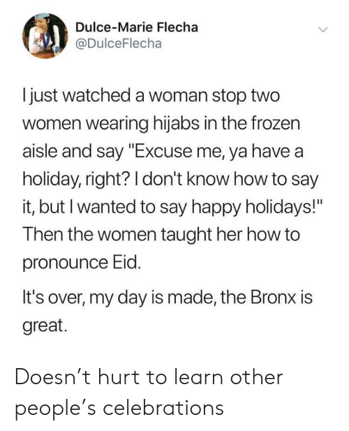 "Bronx: Dulce-Marie Flecha  @DulceFlecha  I just watched a woman stop two  women wearing hijabs in the frozen  aisle and say ""Excuse me, ya have a  holiday, right? 1 don't know how to say  it, but I wanted to say happy holidays!""  Then the women taught her how to  pronounce Eid  It's over, my day is made, the Bronx is  great. Doesn't hurt to learn other people's celebrations"