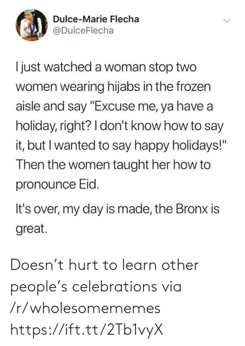 "Bronx: Dulce-Marie Flecha  @DulceFlecha  I just watched a woman stop two  women wearing hijabs in the frozen  aisle and say ""Excuse me, ya have a  holiday, right? 1 don't know how to say  it, but I wanted to say happy holidays!""  Then the women taught her how to  pronounce Eid  It's over, my day is made, the Bronx is  great. Doesn't hurt to learn other people's celebrations via /r/wholesomememes https://ift.tt/2Tb1vyX"
