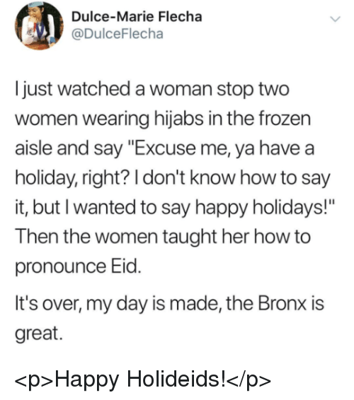 "Frozen, Say It, and Happy: Dulce-Marie Flecha  @DulceFlecha  Ijust watched a woman stop two  women wearing hijabs in the frozen  aisle and say ""Excuse me, ya havea  holiday, right? I don't know how to say  it, but I wanted to say happy holidays!""  Then the women taught her how to  pronounce Eld.  It's over, my day is made, the Bronx is  great. <p>Happy Holideids!</p>"