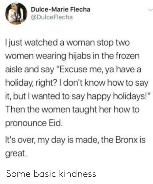 "Bronx: Dulce-Marie Flecha  @DulceFlecha  just watched a woman stop two  women wearing hijabs in the frozen  aisle and say ""Excuse me, ya have a  holiday, right? I don't know how to say  it, but I wanted to say happy holidays!""  Then the women taught her how to  pronounce Eid.  It's over, my day is made, the Bronx is  great. Some basic kindness"