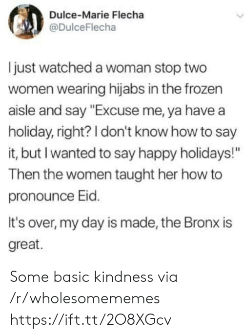 "Bronx: Dulce-Marie Flecha  @DulceFlecha  just watched a woman stop two  women wearing hijabs in the frozen  aisle and say ""Excuse me, ya have a  holiday, right? I don't know how to say  it, but I wanted to say happy holidays!""  Then the women taught her how to  pronounce Eid.  It's over, my day is made, the Bronx is  great. Some basic kindness via /r/wholesomememes https://ift.tt/2O8XGcv"