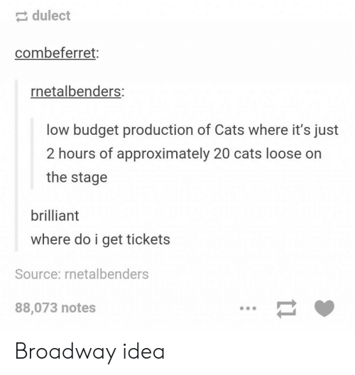 Staging: dulect  combeferret:  netalbenders:  low budget production of Cats where it's just  2 hours of approximately 20 cats loose on  the stage  brilliant  where do i get tickets  Source: rnetalbenders  88,073 notes Broadway idea