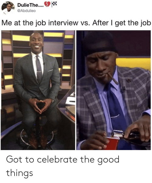 the job: DulieThe..  @Abdulieo  Me at the job interview vs. After I get the job Got to celebrate the good things