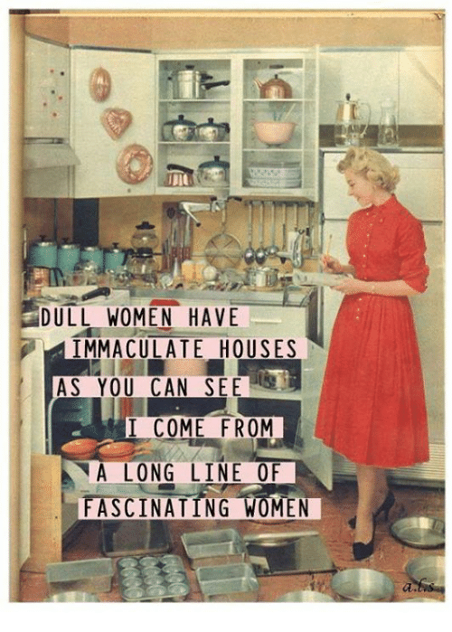 fascination: DULL WOMEN HAVE  IMMACULATE HOUSES  AS YOU CAN SEE  I COME FROM  A LONG LINE OF  FASCINATING WOMEN