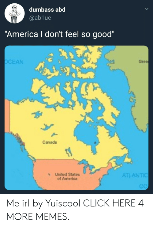 "abd: dumbass abd  @ab1ue  ""America I don't feel so good""  OCEAN  Gree  Canada  ATLANTIC  United States  of America Me irl by Yuiscool CLICK HERE 4 MORE MEMES."