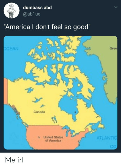 "America, Canada, and Good: dumbass abd  @ablue  ""America I don't feel so good""  OCEAN  Gree  .0  0  Canada  s United States  of America  ATLANTIC Me irl"