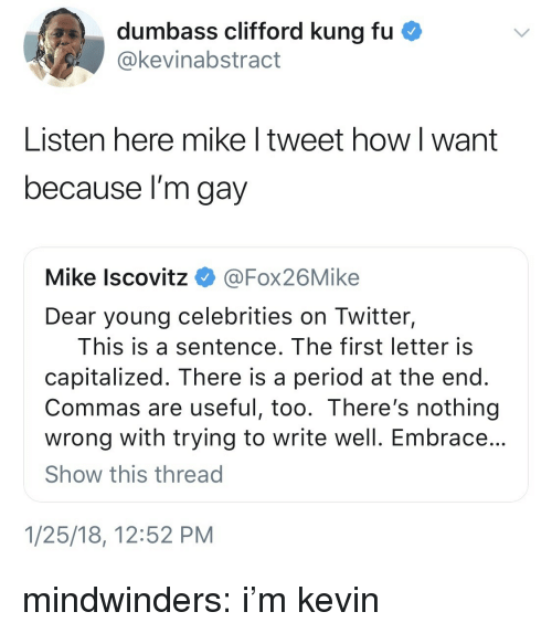 clifford: dumbass clifford kung fu  @kevinabstract  Listen here mike l tweet how l want  because l'm gay  Mike lscovitz @Fox26Mike  Dear young celebrities on Twitter,  This is a sentence. The first letter is  capitalized. There is a period at the end  Commas are useful, too. There's nothing  wrong with trying to write well. Embrace  Show this thread  1/25/18, 12:52 PM mindwinders:  i'm kevin