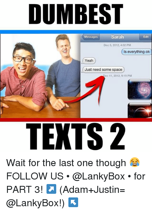 Is Everything Ok: DUMBEST  Messages  Sarah  Edit  Dec 5, 2012, 4:02 PM  Is everything ok  Yeah  Just need some space  Dec 11, 2012, 9:19 PM  TEXTS 2 Wait for the last one though 😂 FOLLOW US • @LankyBox • for PART 3! ↗️ (Adam+Justin= @LankyBox!) ↖️