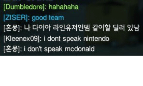 dont speak: [Dumbledore]: hahahaha  [ZISER]: good team  [혼몽]: 나 다이아 라인유저인뎀 같이할 딜러 있남  [Kleenex09]: i dont speak nintendo  i don't speak mcdonald