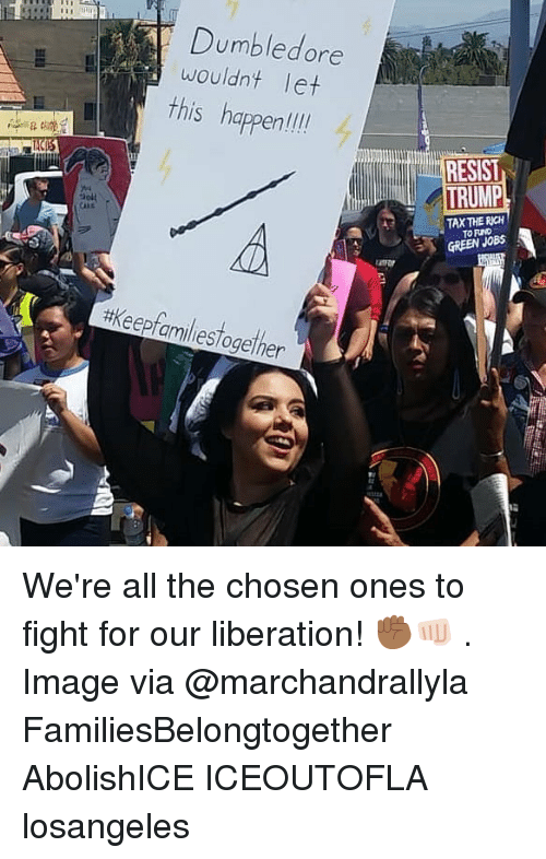 liberation: Dumbledore  wouldnt let  this happen  hapenli  RESIST  TAX THE RICH  TO FIND  GREEN JOB  #keepfamiliestogether  12 We're all the chosen ones to fight for our liberation! ✊🏾👊🏻 . Image via @marchandrallyla FamiliesBelongtogether AbolishICE ICEOUTOFLA losangeles