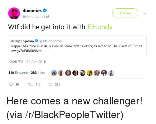 Challenger: dummies  Follow  @dumbfoundead  Wtf did he get into it with E.Honda  allhiphopcom @allhiphop.com  Rapper Machine Gun Kelly Cancels Show After Getting Punched In The Chest 65 Times  ow.ly/7 qPd50b36lm  12:08 PM - 24 Apr 2018  adoe) e 昴@卵岳  110 Retweets 286 Likes <p>Here comes a new challenger! (via /r/BlackPeopleTwitter)</p>