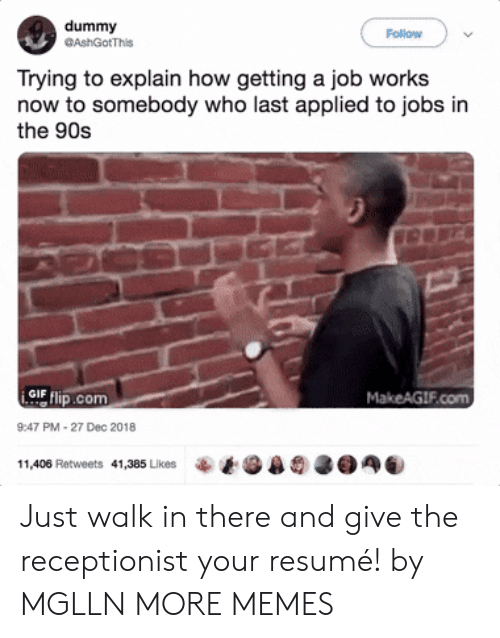 Getting A Job: dummy  GAshGotThis  Follow  Trying to explain how getting a job works  now to somebody who last applied to jobs in  the 90s  GIF  com  MakeAGIF.com  9:47 PM-27 Dec 2018  11,406 Retweets  41,385 Likes Just walk in there and give the receptionist your resumé! by MGLLN MORE MEMES
