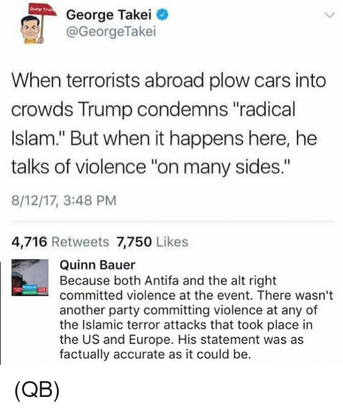 """George Takei: Dump Trun  George Takei  @GeorgeTakei  When terrorists abroad plow cars into  crowds Trump condemns """"radical  Islam."""" But when it happens here, he  talks of violence """"on many sides.""""  8/12/17, 3:48 PM  4,716 Retweets 7,750 Likes  Quinn Bauer  Because both Antifa and the alt right  committed violence at the event. There wasn't  another party committing violence at any of  the Islamic terror attacks that took place in  the US and Europe. His statement was as  factually accurate as it could be. (QB)"""