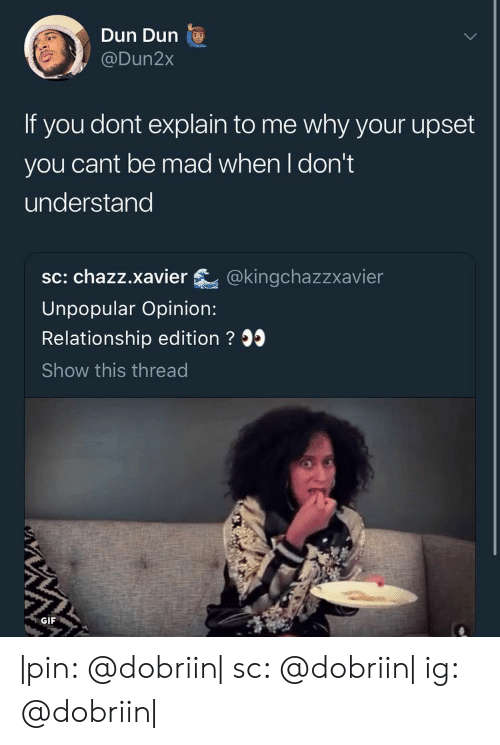Gif, Mad, and Pin: Dun Dun  @Dun2x  If you dont explain to me why your upset  you cant be mad when I don't  understand  sc: chazz.xavier @kingchazzxavier  Unpopular Opinion:  Relationship edition ? 35  Show this thread  GIF |pin: @dobriin| sc: @dobriin| ig: @dobriin|