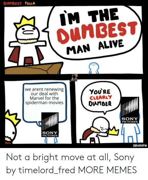 Alive, Dank, and Memes: DUNBEST FELLA  IM THE  OUNBEST  MAN ALIVE  we arent renewing  our deal with  Marvel for the  spiderman movies  ΥοURE  CLEARLY  DunBER  SONY  PICTURES  SONY  PICTURES  SRGRAFO Not a bright move at all, Sony by timelord_fred MORE MEMES