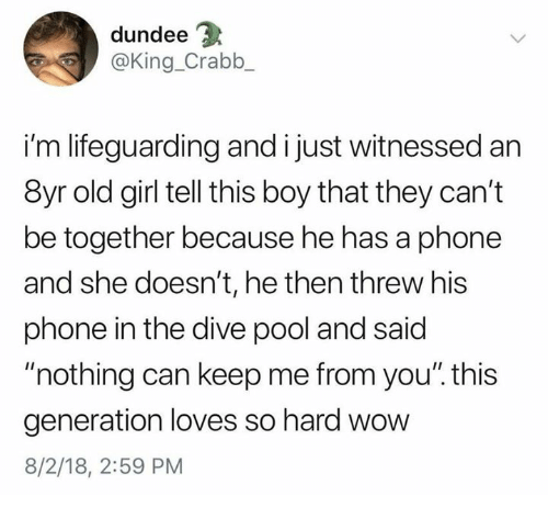 """Lifeguarding: dundee  @King_Crabb  i'm lifeguarding and i just witnessed an  8yr old girl tell this boy that they can't  be together because he has a phone  and she doesn't, he then threw his  phone in the dive pool and said  """"nothing can keep me from you"""". this  generation loves so hard wow  8/2/18, 2:59 PM"""