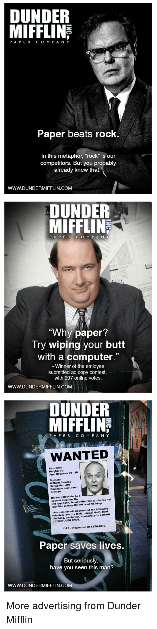 "have you seen this: DUNDER  PAPERCO M P A NY  Paper beats rock  In this metaphor, ""rock"" is our  competitors. But you probably  already knew that.  WWW.DUNDERMIFFLIN.COM   DUNDER  MIFFLIN  187  PA P ERC O M P A N  ""Why paper  Try wiping your butt  with a computer.""  Winner of the emloyee  submitted ad copy contest  with 997 online votes.  WWW.DUNDERMIFFLIN.COM   DUNDER  MIFFLINE  PAPERCOM PANY  WANTED  Sex: Male  Height: 60  Age: Between 30 80.  Goes by  William Charles  Schneider, Jeff  Bomondo and Creed  Bratton.  Do not follow him to a EEE  second location. Do  not approach. Do not offer him a ride. Do not  loan him money. Do not read his blog.  This man stands accused of the following  felonies: Identity theft, normal theft, fight  clubbing, vandalism, conspiracy to commit  - TURN OVER PAGE.  TIPS-Please call 213-570-4649  Paper saves lives.  But seriously,  have you seen this man?  WWW.DUNDERMIFFLIN.COM More advertising from Dunder Mifflin"