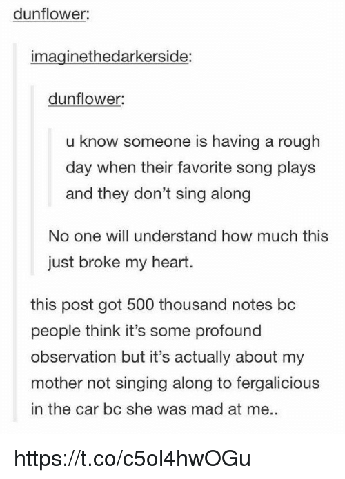 Singing, Fergalicious, and Heart: dunflower:  imaginethedarkerside:  dunflower  u know someone is having a rough  day when their favorite song plays  and they don't sing along  No one will understand how much this  just broke my heart.  this post got 500 thousand notes bc  people think it's some profound  observation but it's actually about my  mother not singing along to fergalicious  in the car bc she was mad at me. https://t.co/c5ol4hwOGu