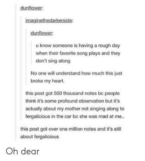 Singing, Fergalicious, and Heart: dunflower:  imaginethedarkerside:  dunflower:  u know someone is having a rough day  when their favorite song plays and they  don't sing along  No one will understand how much this just  broke my heart.  this post got 500 thousand notes be people  think it's some profound observation but it's  actually about my mother not singing along to  fergalicious in the car bc she was mad at me..  this post got over one million notes and it's still  about fergalicious Oh dear