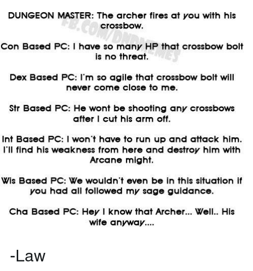 Run, Archer, and Sage: DUNGEON MASTER: The archer fires at you with his  crossbow.  Con Based PC:I have so many HP that crossbow bolt  is no threat.  Dex Based PC: l'm so agile that crossbow bolt will  never come close to me.  Str Based PC: He wont be shooting any crossbows  after I cut his arm off.  Int Based PC: I won't have to run up and attack him.  I'Il find his weakness from here and destroy him with  Arcane might.  Wis Based PC: We wouldn't even be in this situation if  you had all followed my sage guidance.  Cha Based PC: Hey I know that Archer.. Well. His  wife anyway.. -Law