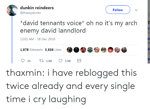 i cry: dunkin reindeers  @freezydorito  Followv  *david tennants voice* oh no it's my arch  enemy david lanndlord  Ti  12:01 AM-18 Dec 2018  FI  O..@@  1,878 Retweets  5,856 Likes  St  5.9K thaxmin: i have reblogged this twice already and every single time i cry laughing
