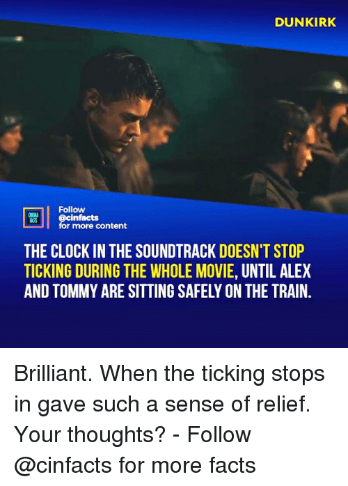 Clock In: DUNKIRK  ts  Follow  cinfacts  for more content  THE CLOCK IN THE SOUNDTRACK DOESN'T STOP  TICKING DURING THE WHOLE MOVIE, UNTIL ALEX  AND TOMMY ARE SITTING SAFELY ON THE TRAIN. Brilliant. When the ticking stops in gave such a sense of relief. Your thoughts?⠀ -⠀⠀ Follow @cinfacts for more facts