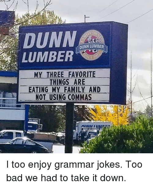 """take-it-down: DUNN  LUMBER""""  DUNN LUMBER  MY THREE FAVORITE  THINGS ARE  EATING MY FAMILY AND  NOT USING COMMAS I too enjoy grammar jokes. Too bad we had to take it down."""