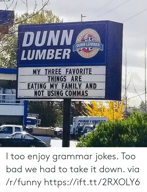 """take-it-down: DUNN  LUMBER""""  DUNN LUMBER  MY THREE FAVORITE  THINGS ARE  EATING MY FAMILY AND  NOT USING COMMAS I too enjoy grammar jokes. Too bad we had to take it down. via /r/funny https://ift.tt/2RXOLY6"""