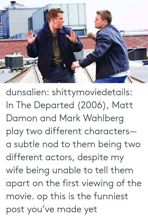 subtle: dunsalien:  shittymoviedetails: In The Departed (2006), Matt Damon and Mark Wahlberg play two different characters— a subtle nod to them being two different actors, despite my wife being unable to tell them apart on the first viewing of the movie. op this is the funniest post you've made yet