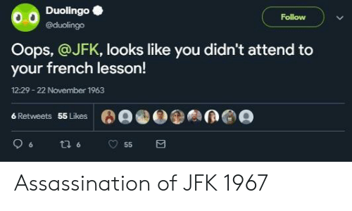 Assassination: Duolingo  @duolingo  Follow  Oops, @JFK, looks like you didn't attend to  your french lesson!  12:29-22 November 1963  6 Retweets  55 Likes Assassination of JFK 1967