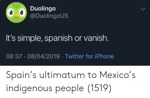Iphone, Spanish, and Twitter: Duolingo  @DuolingoUS  It's simple, spanish or vanish.  08:37 08/04/2019 Twitter for iPhone Spain's ultimatum to Mexico's indigenous people (1519)