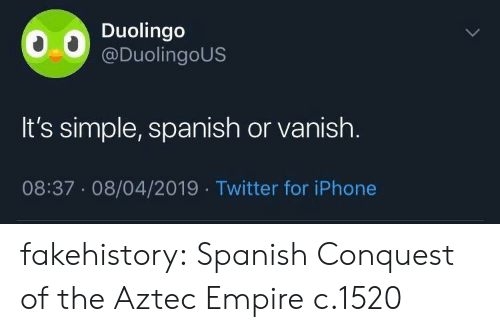 conquest: Duolingo  @DuolingoUS  It's simple, spanish or vanish.  08:37.08/04/2019 Twitter for iPhone fakehistory: Spanish Conquest of the Aztec Empire c.1520