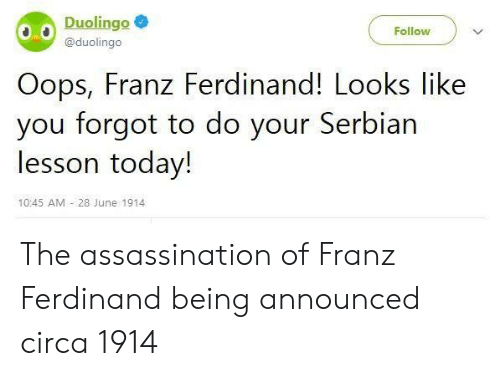 Assassination, Today, and Serbian: Duolingo  Follow  @duolingo  Oops, Franz Ferdinand! Looks like  you forgot to do your Serbian  lesson today!  10:45 AM 28 June 1914 The assassination of Franz Ferdinand being announced circa 1914