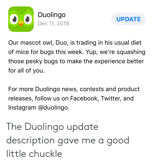 product: Duolingo  UPDATE  Dec 11, 2019  Our mascot owl, Duo, is trading in his usual diet  of mice for bugs this week. Yup, we're squashing  those pesky bugs to make the experience better  for all of you.  For more Duolingo news, contests and product  releases, follow us on Facebook, Twitter, and  Instagram @duolingo. The Duolingo update description gave me a good little chuckle